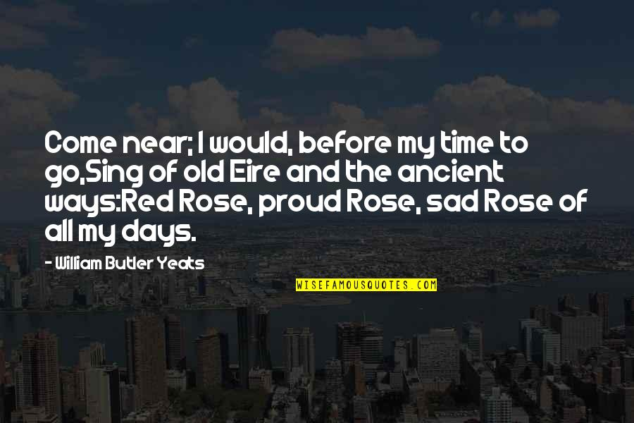 The Old Days Quotes By William Butler Yeats: Come near; I would, before my time to