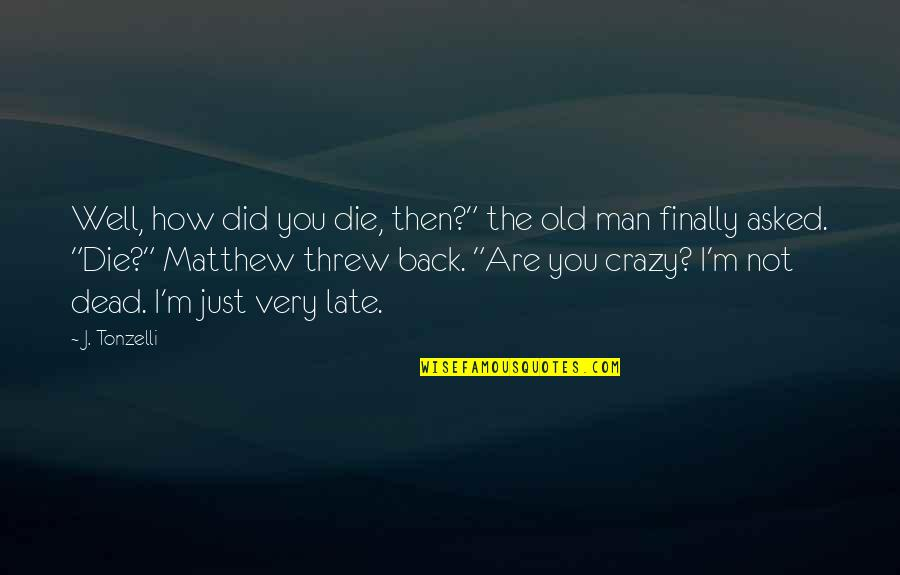 "The Old Quotes By J. Tonzelli: Well, how did you die, then?"" the old"