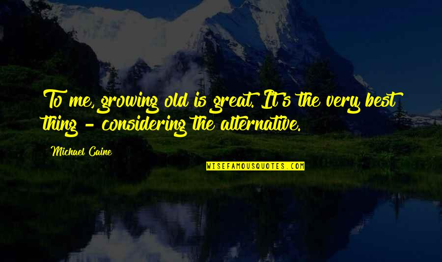 The Old Quotes By Michael Caine: To me, growing old is great. It's the