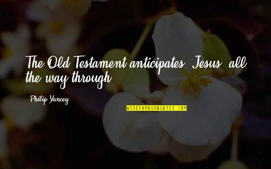 The Old Quotes By Philip Yancey: The Old Testament anticipates [Jesus] all the way
