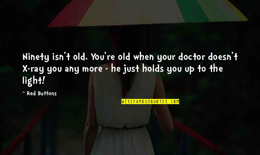 The Old Quotes By Red Buttons: Ninety isn't old. You're old when your doctor