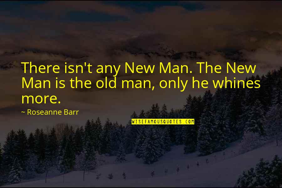 The Old Quotes By Roseanne Barr: There isn't any New Man. The New Man
