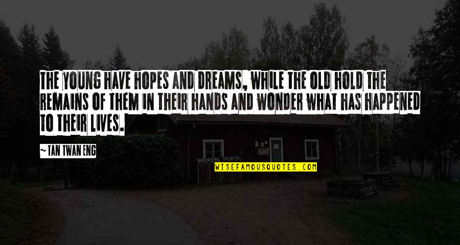 The Old Quotes By Tan Twan Eng: The young have hopes and dreams, while the