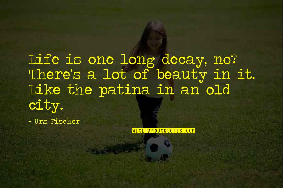 The Old Quotes By Urs Fischer: Life is one long decay, no? There's a
