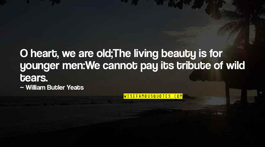 The Old Quotes By William Butler Yeats: O heart, we are old;The living beauty is