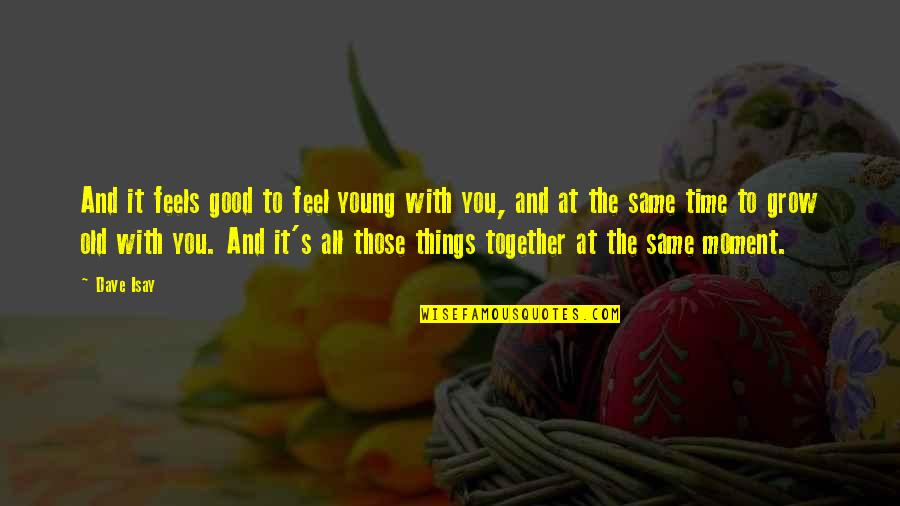 The Old Time Quotes By Dave Isay: And it feels good to feel young with