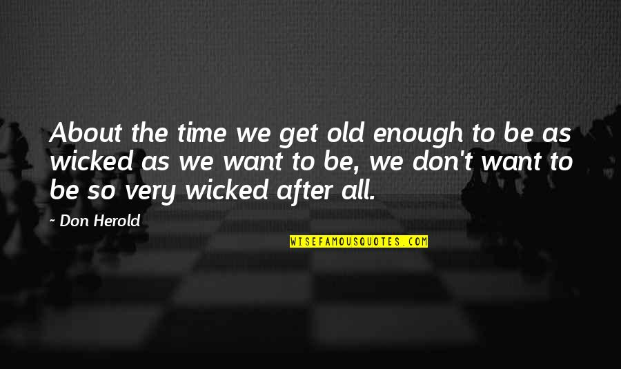 The Old Time Quotes By Don Herold: About the time we get old enough to