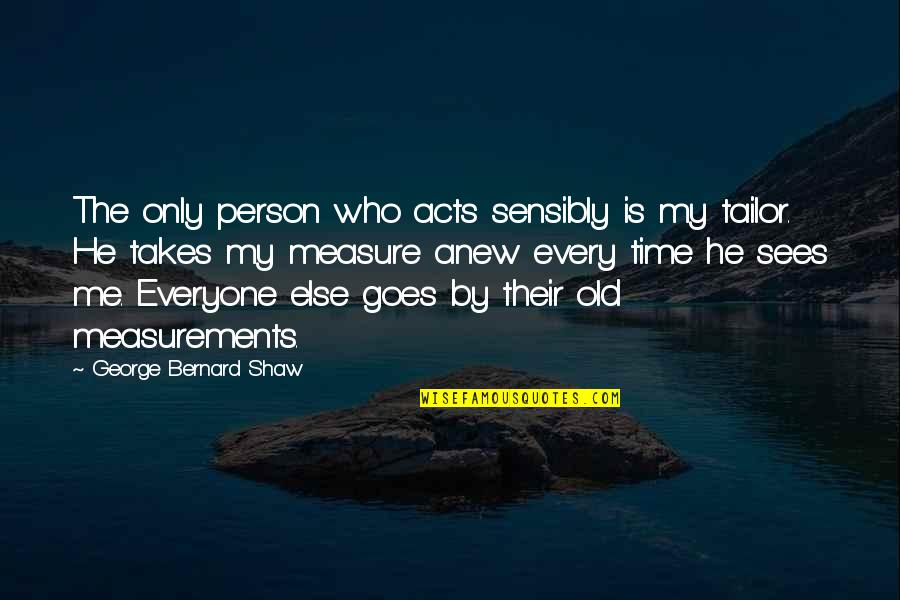 The Old Time Quotes By George Bernard Shaw: The only person who acts sensibly is my