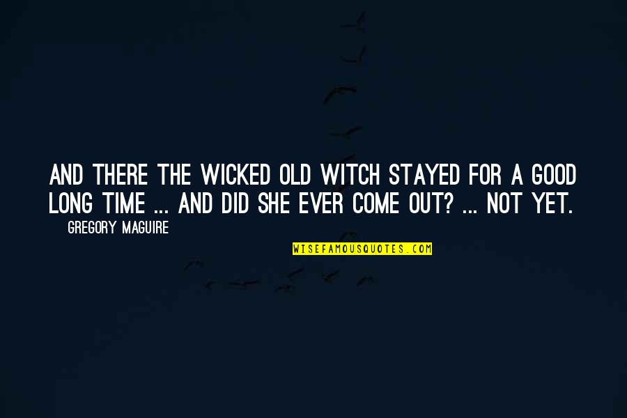 The Old Time Quotes By Gregory Maguire: And there the wicked old witch stayed for