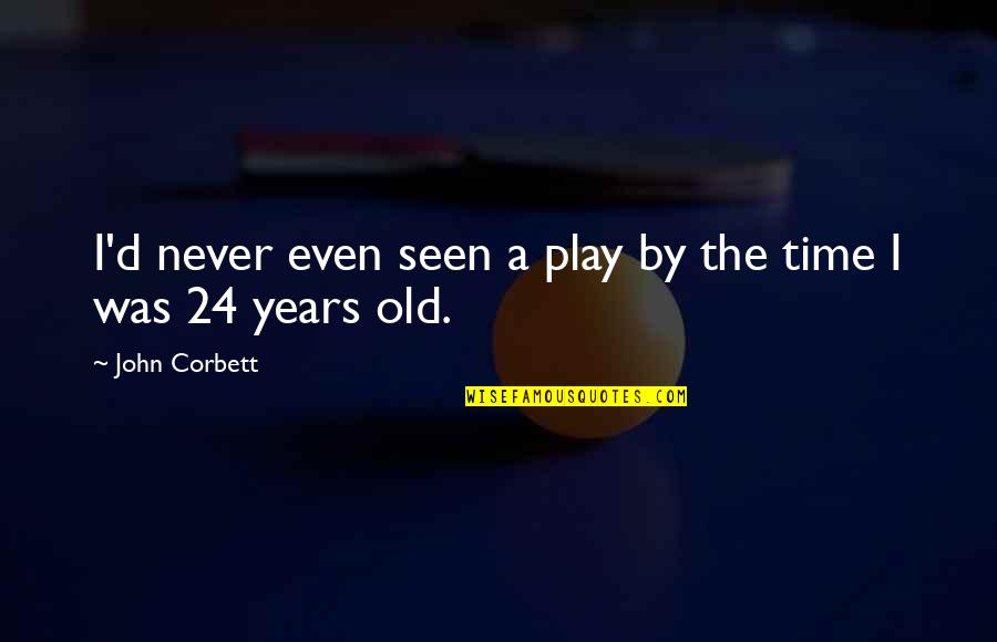 The Old Time Quotes By John Corbett: I'd never even seen a play by the