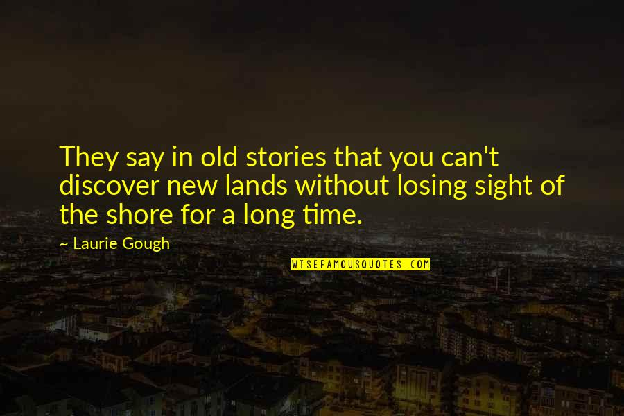 The Old Time Quotes By Laurie Gough: They say in old stories that you can't