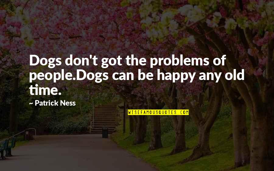 The Old Time Quotes By Patrick Ness: Dogs don't got the problems of people.Dogs can