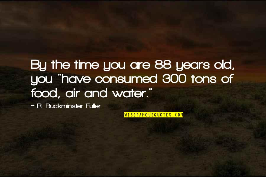 The Old Time Quotes By R. Buckminster Fuller: By the time you are 88 years old,