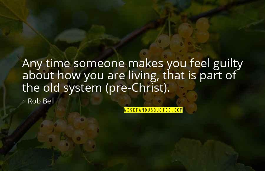 The Old Time Quotes By Rob Bell: Any time someone makes you feel guilty about