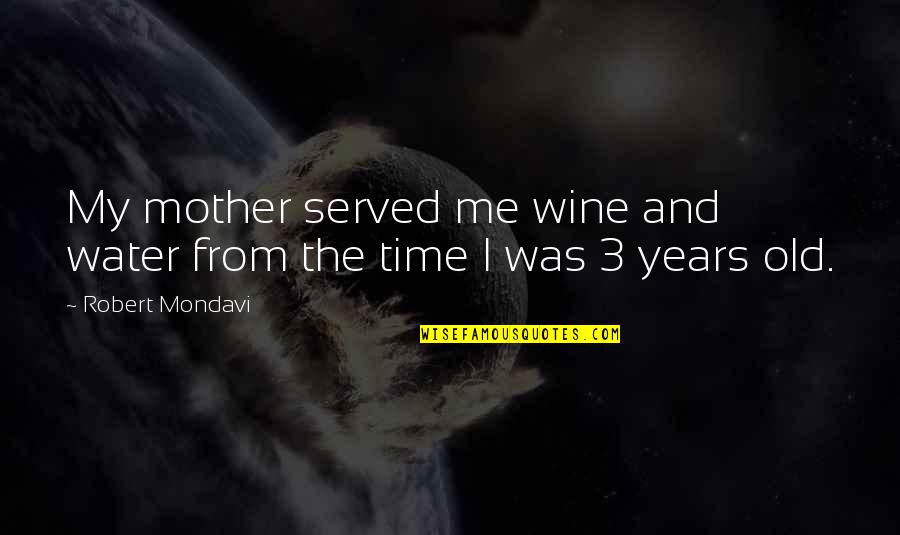 The Old Time Quotes By Robert Mondavi: My mother served me wine and water from
