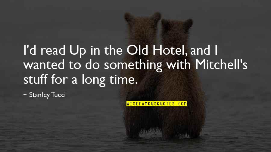 The Old Time Quotes By Stanley Tucci: I'd read Up in the Old Hotel, and
