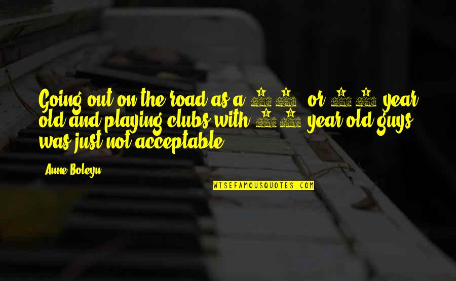 The Old Year Quotes By Anne Boleyn: Going out on the road as a 14-