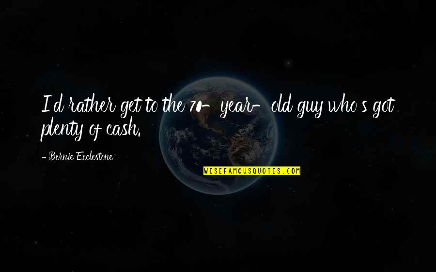 The Old Year Quotes By Bernie Ecclestone: I'd rather get to the 70-year-old guy who's