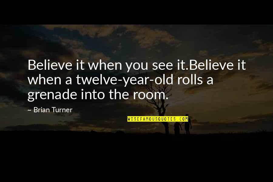 The Old Year Quotes By Brian Turner: Believe it when you see it.Believe it when
