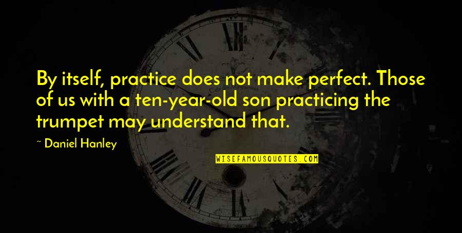 The Old Year Quotes By Daniel Hanley: By itself, practice does not make perfect. Those