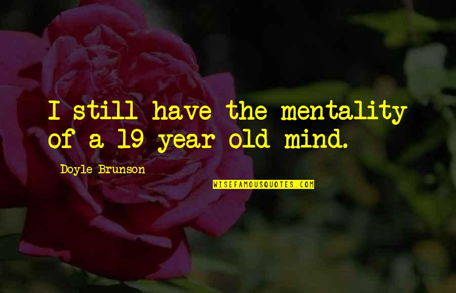 The Old Year Quotes By Doyle Brunson: I still have the mentality of a 19-year-old
