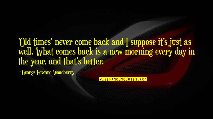 The Old Year Quotes By George Edward Woodberry: 'Old times' never come back and I suppose