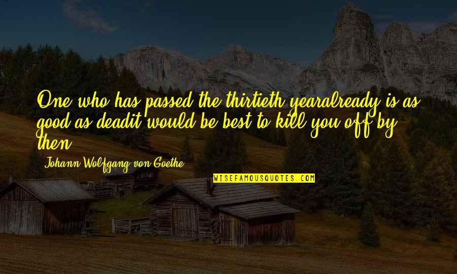 The Old Year Quotes By Johann Wolfgang Von Goethe: One who has passed the thirtieth yearalready is