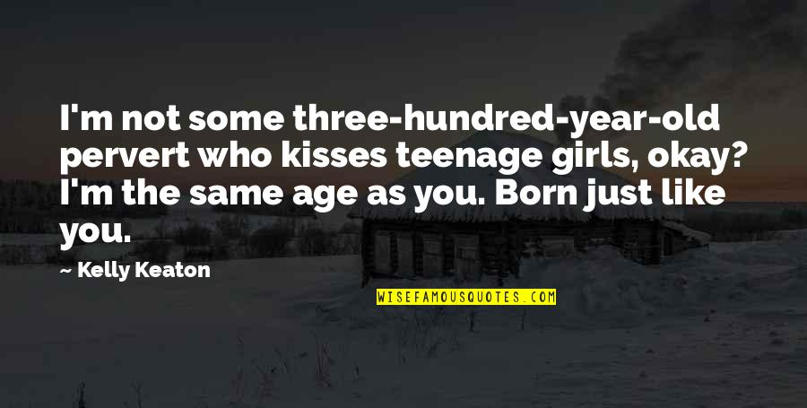 The Old Year Quotes By Kelly Keaton: I'm not some three-hundred-year-old pervert who kisses teenage