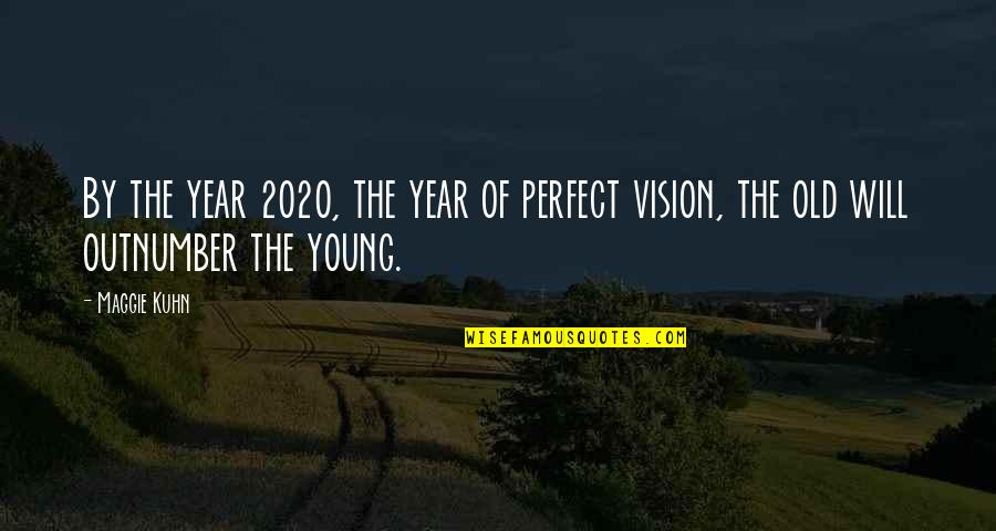 The Old Year Quotes By Maggie Kuhn: By the year 2020, the year of perfect