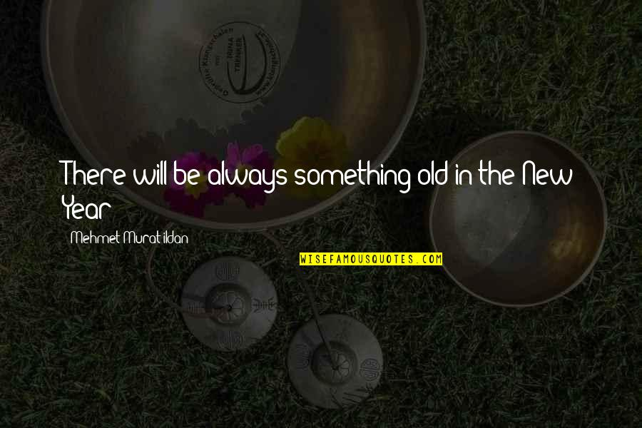 The Old Year Quotes By Mehmet Murat Ildan: There will be always something old in the