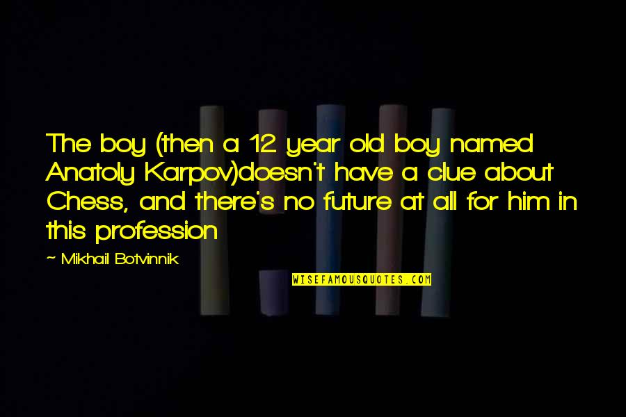 The Old Year Quotes By Mikhail Botvinnik: The boy (then a 12 year old boy