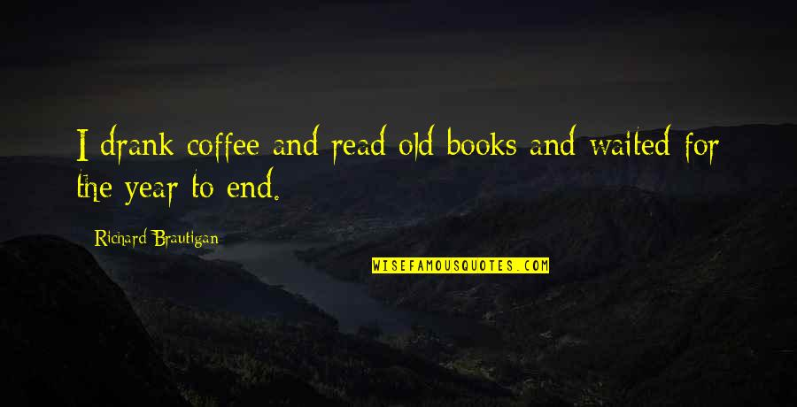 The Old Year Quotes By Richard Brautigan: I drank coffee and read old books and