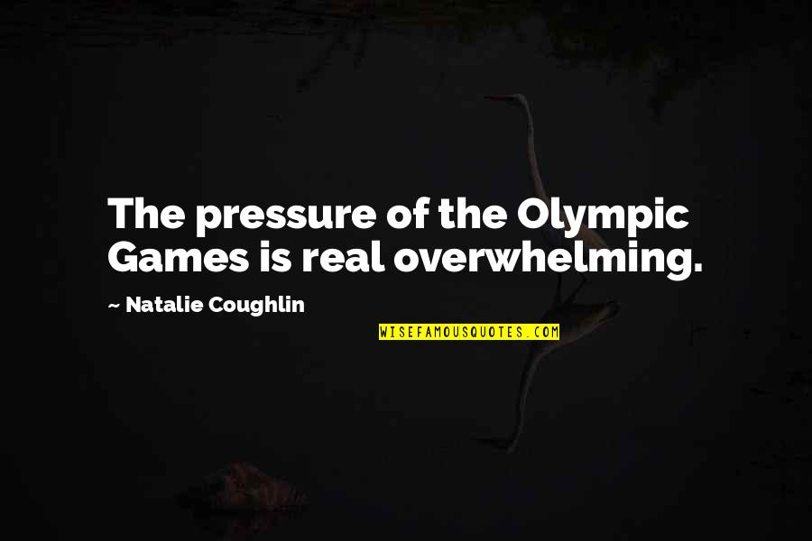 The Olympic Games Quotes By Natalie Coughlin: The pressure of the Olympic Games is real