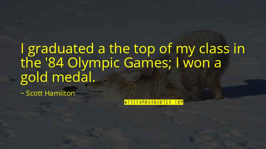 The Olympic Games Quotes By Scott Hamilton: I graduated a the top of my class