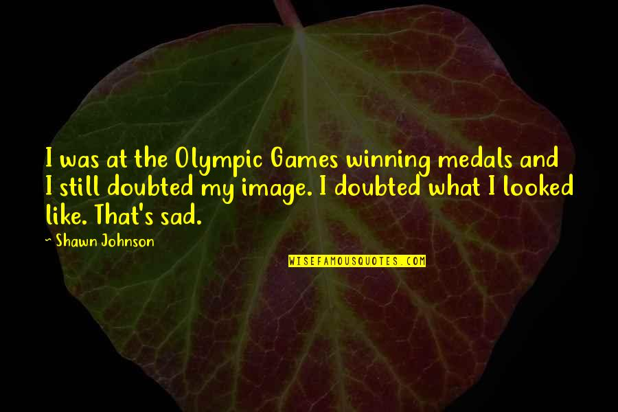The Olympic Games Quotes By Shawn Johnson: I was at the Olympic Games winning medals