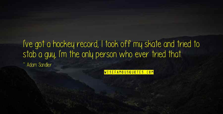 The Only Guy Quotes By Adam Sandler: I've got a hockey record, I took off