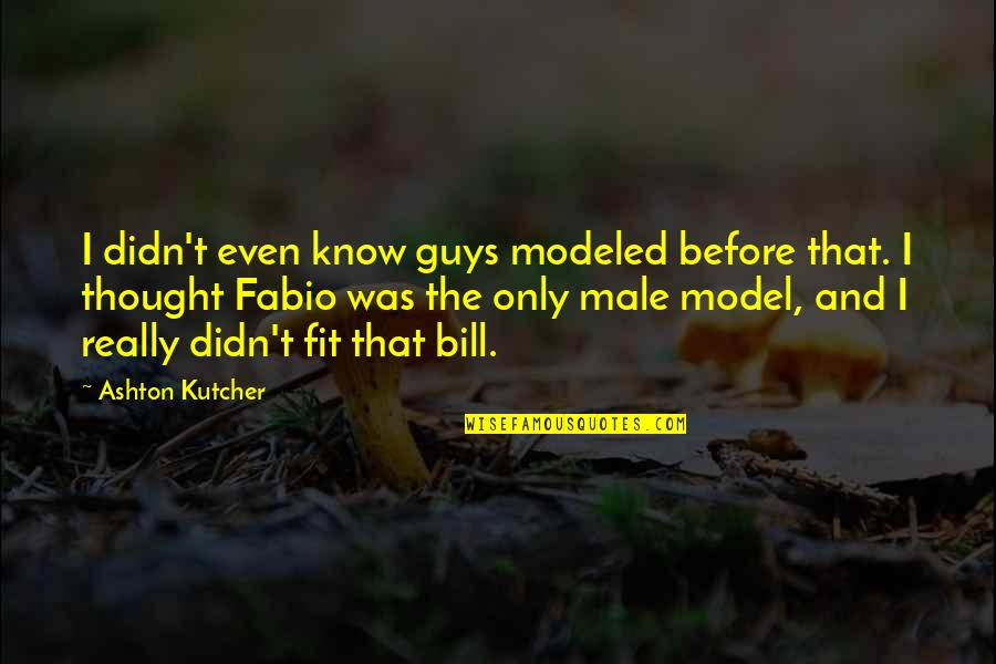 The Only Guy Quotes By Ashton Kutcher: I didn't even know guys modeled before that.