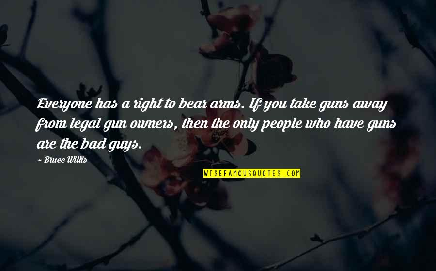 The Only Guy Quotes By Bruce Willis: Everyone has a right to bear arms. If