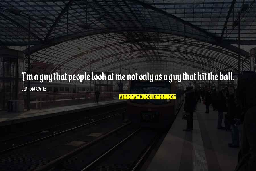 The Only Guy Quotes By David Ortiz: I'm a guy that people look at me