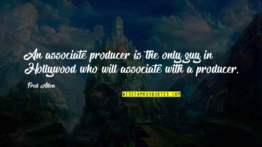 The Only Guy Quotes By Fred Allen: An associate producer is the only guy in