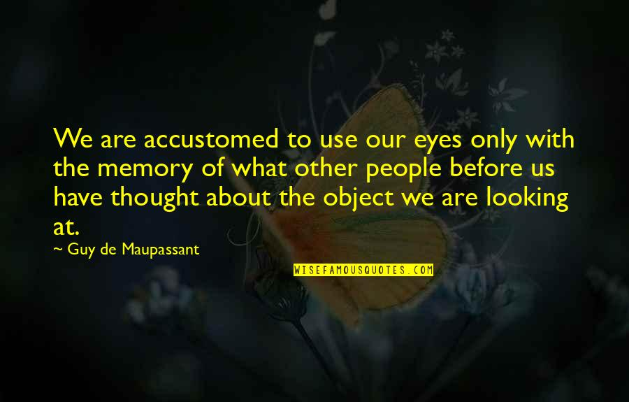 The Only Guy Quotes By Guy De Maupassant: We are accustomed to use our eyes only