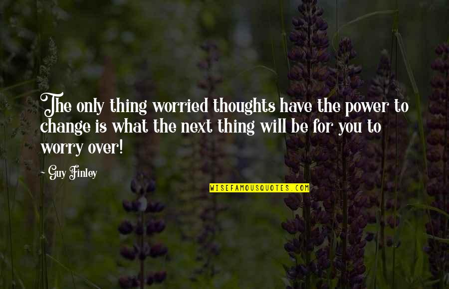 The Only Guy Quotes By Guy Finley: The only thing worried thoughts have the power