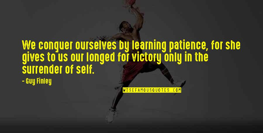 The Only Guy Quotes By Guy Finley: We conquer ourselves by learning patience, for she