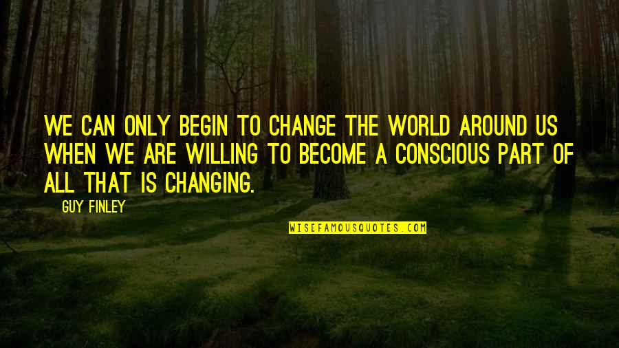 The Only Guy Quotes By Guy Finley: We can only begin to change the world
