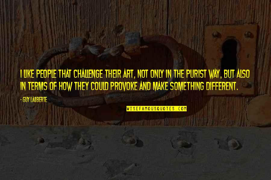 The Only Guy Quotes By Guy Laliberte: I like people that challenge their art, not