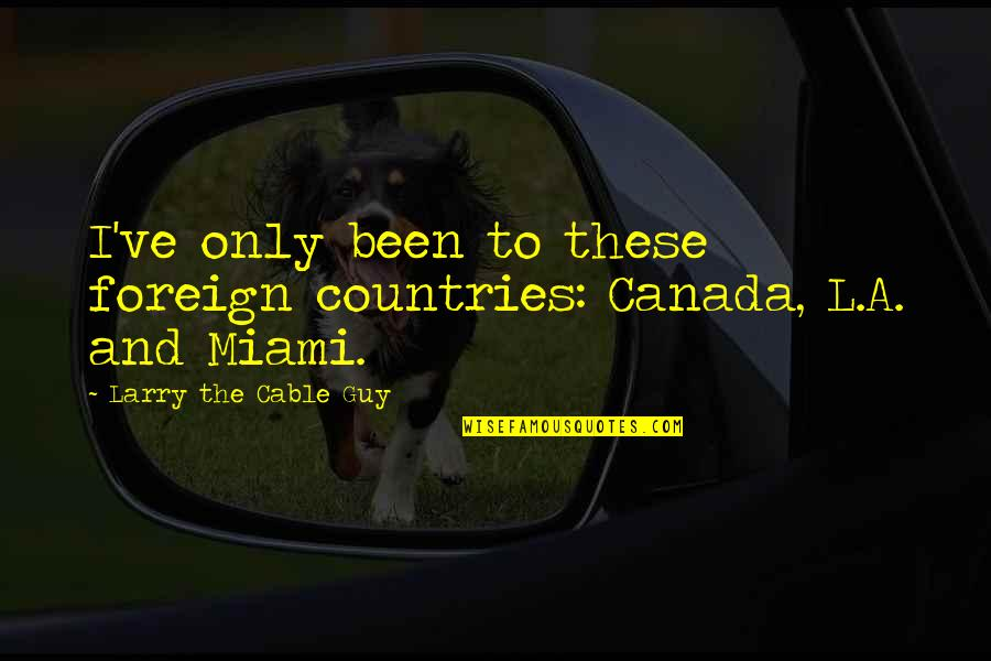 The Only Guy Quotes By Larry The Cable Guy: I've only been to these foreign countries: Canada,
