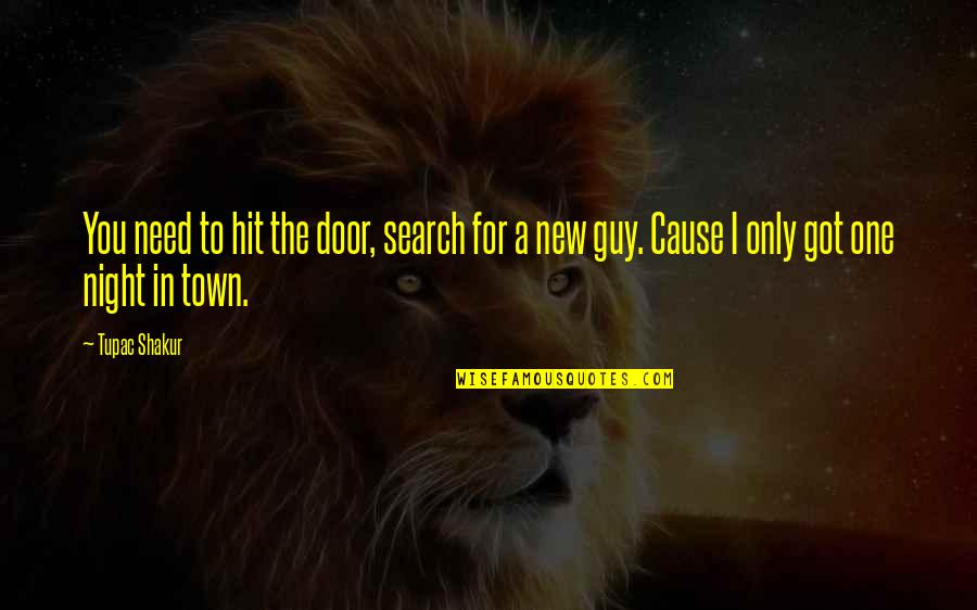 The Only Guy Quotes By Tupac Shakur: You need to hit the door, search for
