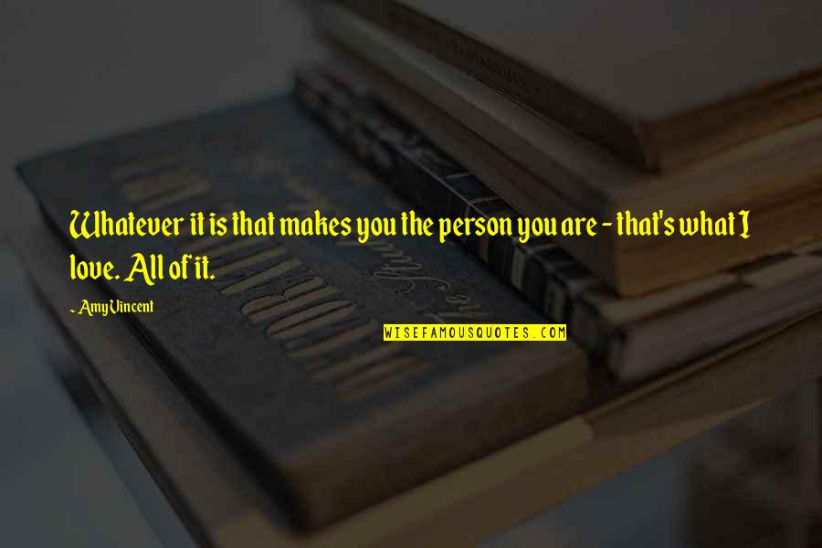 The Only Person I Love Quotes By Amy Vincent: Whatever it is that makes you the person