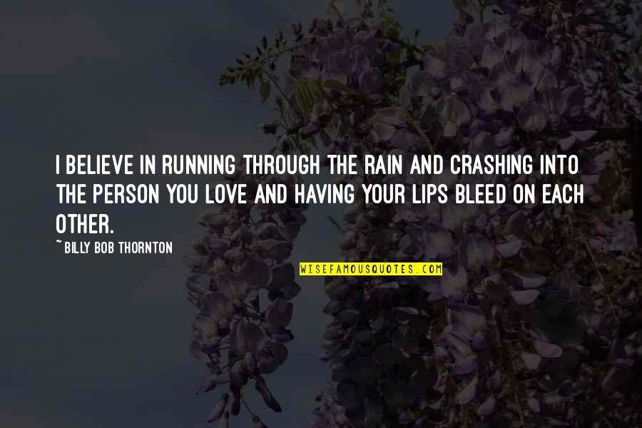 The Only Person I Love Quotes By Billy Bob Thornton: I believe in running through the rain and