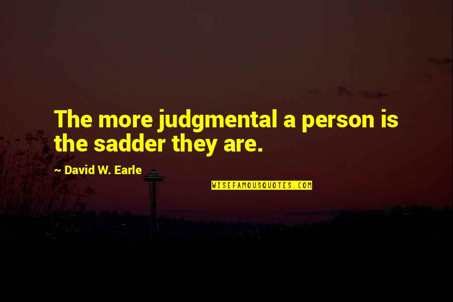 The Only Person I Love Quotes By David W. Earle: The more judgmental a person is the sadder